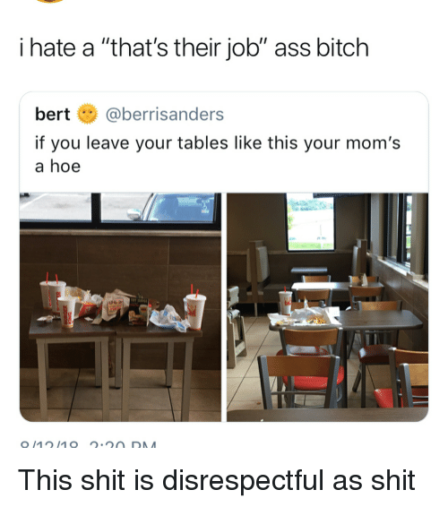 """Ass, Bitch, and Funny: i hate a """"that's their job"""" ass bitch  bert@berrisanders  if you leave your tables like this your mom's  a hoe This shit is disrespectful as shit"""