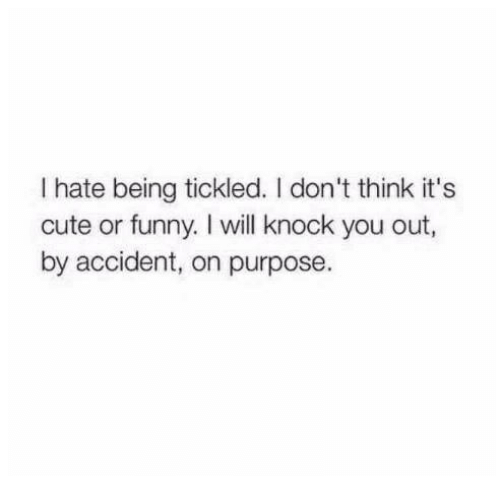 Cute, Funny, and Humans of Tumblr: I hate being tickled. I don't think it's  cute or funny. I will knock you out,  by accident, on purpose.
