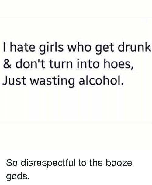 Drunk, Girls, and Hoes: I hate girls who get drunk  & don't turn into hoes,  Just wasting alcohol So disrespectful to the booze gods.