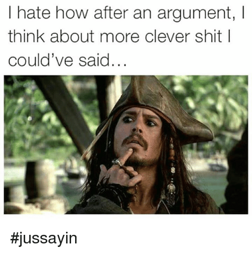 Cleverity: I hate how after an argument, I  think about more clever shit l  could've said... #jussayin