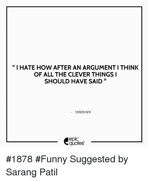 """Cleverity: """"I HATE HOW AFTER AN ARGUMENTITHINK  OF ALL THE CLEVER THINGS I  SHOULD HAVE SAID  UNKNOWN  quotes #1878 #Funny   Suggested by Sarang Patil"""