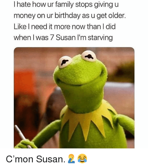 Birthday, Family, and Money: I hate how ur family stops giving u  money on ur birthday as u get older.  Like I need it more now than I did  when I was 7 Susan l'm starving C'mon Susan.🤦♂️😂