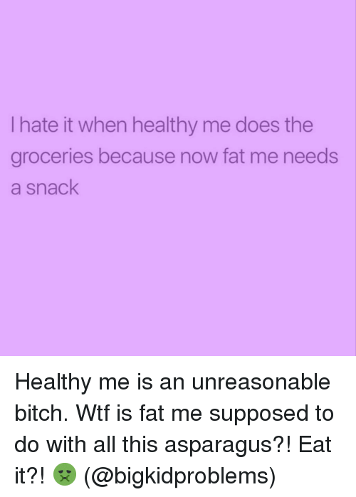 Bitch, Wtf, and Asparagus: I hate it when healthy me does the  groceries because now fat me needs  a snack Healthy me is an unreasonable bitch. Wtf is fat me supposed to do with all this asparagus?! Eat it?! 🤢 (@bigkidproblems)