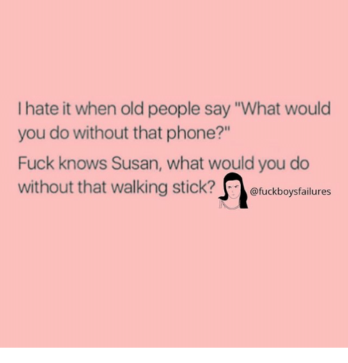 "Old People, Phone, and Fuck: I hate it when old people say ""What would  you do without that phone?""  Fuck knows Susan, what would you do  without that walking stick?eckbs  @fuckboysfailures"