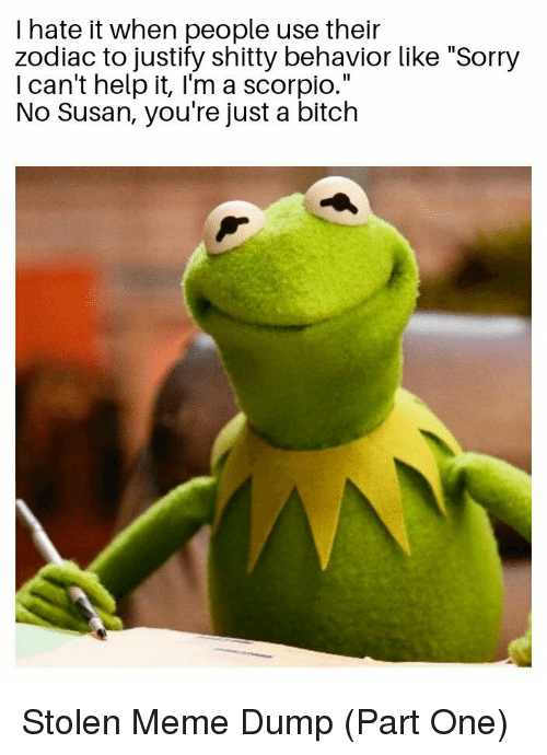 """i cant help it: I hate it when people use their  zodiac to justify shitty behavior like """"Sorry  I can't help it, I'm a scorpio.""""  No Susan, you're just a bitch Stolen Meme Dump (Part One)"""