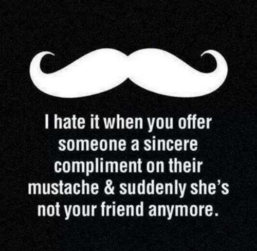 Friend, You, and I Hate It When: I hate it when you offer  someone a sincere  compliment on their  mustache & suddenly she's  not your friend anymore.