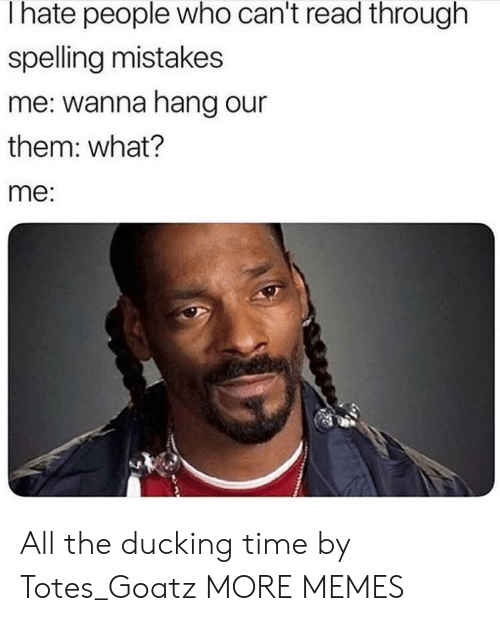 Dank, Memes, and Target: I hate people who can't read through  spelling mistakes  me: wanna hang our  them: what?  me: All the ducking time by Totes_Goatz MORE MEMES