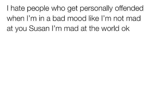 hate people: I hate people who get personally offended  when T'm in a bad mood like l'm not mada  at you Susan I'm mad at the world ok