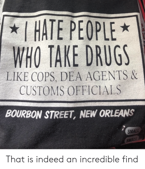 New Orleans: I HATE PEOPLE  WHO TAKE DRUGS  LIKE COPS, DEA AGENTS &  CUSTOMS OFFICIALS  BOURBON STREET, NEW ORLEANS  SMALL  SMALL That is indeed an incredible find