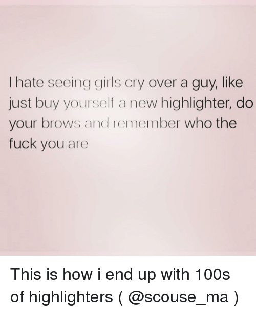 Fuck You, Girls, and Fuck: I hate seeing girls cry over a guy, like  just buy yourself a new highlighter, do  your brows and remember who the  fuck you are This is how i end up with 100s of highlighters ( @scouse_ma )