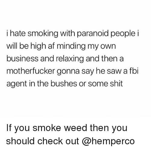 Af, Fbi, and Saw: i hate smoking with paranoid people i  will be high af minding my own  business and relaxing and thena  motherfucker gonna say he saw a fbi  agent in the bushes or some shit If you smoke weed then you should check out @hemperco