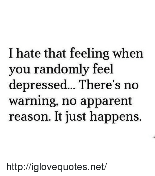 Http, That Feeling When, and Reason: I hate that feeling when  you randomly feel  depressed...There's no  warning, no apparent  reason. It just happens. http://iglovequotes.net/