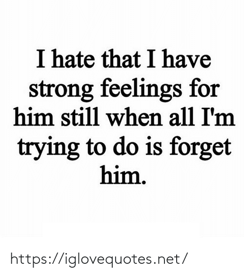 Im Trying: I hate that I have  strong feelings for  him still when all I'm  trying to do is forget  him. https://iglovequotes.net/