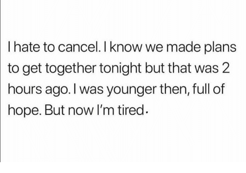 Memes, Hope, and 🤖: I hate to cancel. I know we made plans  to get together tonight but that was 2  hours ago. I was younger then, full of  hope. But now I'm tired