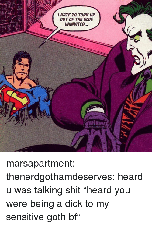 """Turn up: I HATE TO TURN UP  OUT OF THE BLUE  UNINVITED... marsapartment:  thenerdgothamdeserves: heard u was talking shit """"heard you were being a dick to my sensitive goth bf"""""""