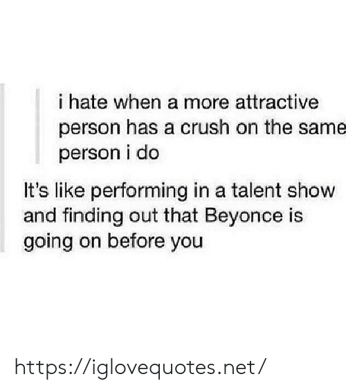 Person I: i hate when a more attractive  person has a crush on the same  person i do  It's like performing in a talent show  and finding out that Beyonce is  going on before you https://iglovequotes.net/