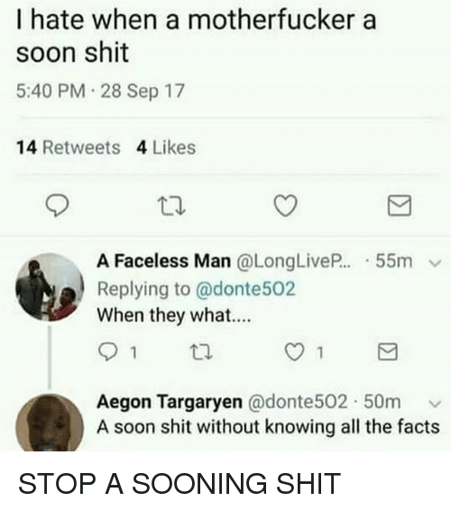 Faceless: I hate when a motherfucker a  soon shit  5:40 PM 28 Sep 17  14 Retweets 4 Likes  A Faceless Man @LongLive.. . 55m v  Replying to @donte502  When they what....  Aegon Targaryen @donte502. 50m ﹀  A soon shit without knowing all the facts STOP A SOONING SHIT