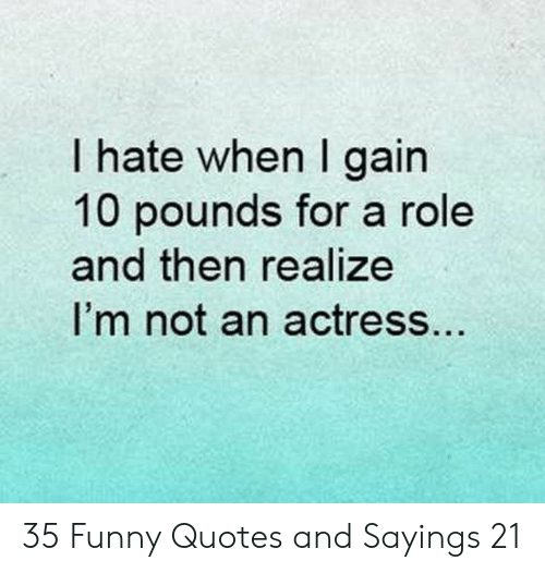 Quotes And: I hate when I gain  10 pounds for a role  and then realize  I'm not an actress.. 35 Funny Quotes and Sayings 21