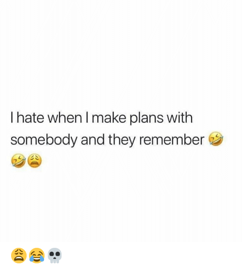 Hood, Remember, and Make: I hate when I make plans with  somebody and they remember 😩😂💀
