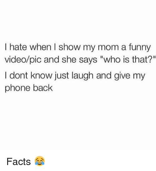"Dank, Facts, and Funny: I hate when I show my mom a funny  video/pic and she says ""who is that?""  I dont know just laugh and give my  phone back Facts 😂"