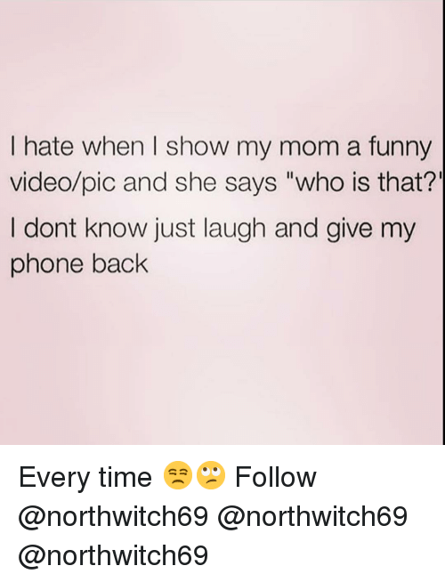 "Funny, Memes, and Phone: I hate when I show my mom a funny  video/pic and she says ""who is that?'  I dont know just laugh and give my  phone back Every time 😒🙄 Follow @northwitch69 @northwitch69 @northwitch69"