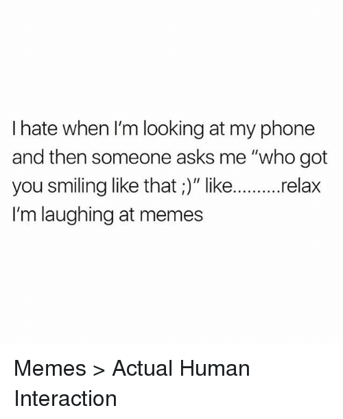 """Memes, Phone, and Asks: I hate when I'm looking at my phone  and then someone asks me """"who got  you smiling like that ;)"""" like..relax  I'm laughing at memes Memes > Actual Human Interaction"""