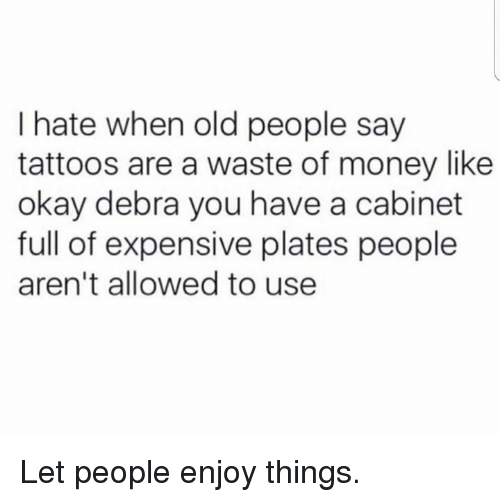 Dank, Money, and Old People: I hate when old people say  tattoos are a waste of money like  okay debra you have a cabinet  full of expensive plates people  aren't allowed to use Let people enjoy things.