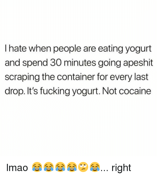 Fucking, Lmao, and Memes: I hate when people are eating yogurt  and spend 30 minutes going apeshit  scraping the container for every last  drop. It's fucking yogurt. Not cocaine lmao 😂😂😂😂🙄😂... right