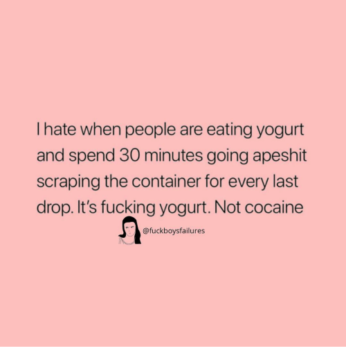 Fucking, Cocaine, and Girl Memes: I hate when people are eating yogurt  and spend 30 minutes going apeshit  scraping the container for every last  drop. It's fucking yogurt. Not cocaine  @fuckboysfailures