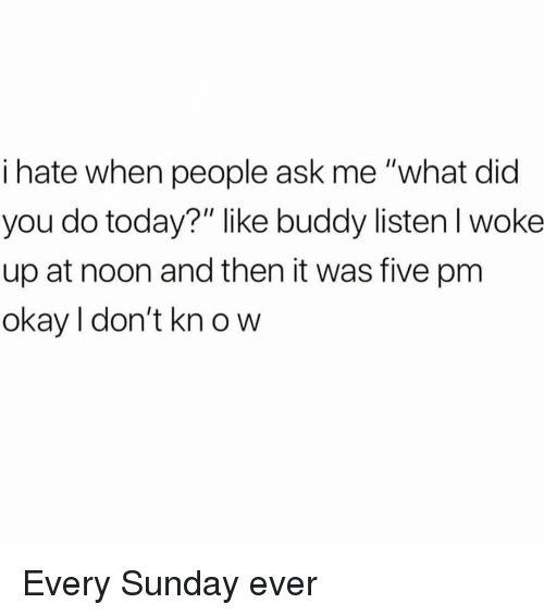 "Okay, Today, and Sunday: i hate when people ask me ""what did  you do today?"" like buddy listenl woke  up at noon and then it was five pm  okay I don't kn o w Every Sunday ever"