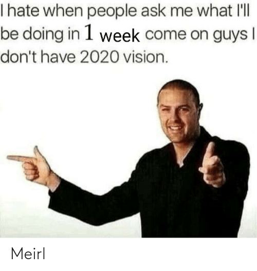 Me What: I hate when people ask me what l'll  be doing in 1 week come on guys  don't have 2020 vision. Meirl