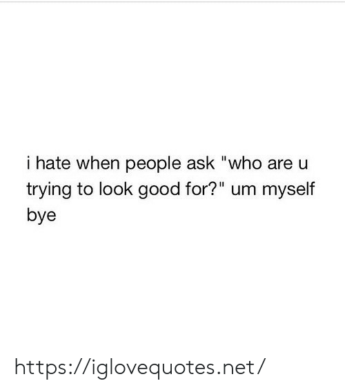 """When People: i hate when people ask """"who are u  trying to look good for?"""" um myself  bye https://iglovequotes.net/"""