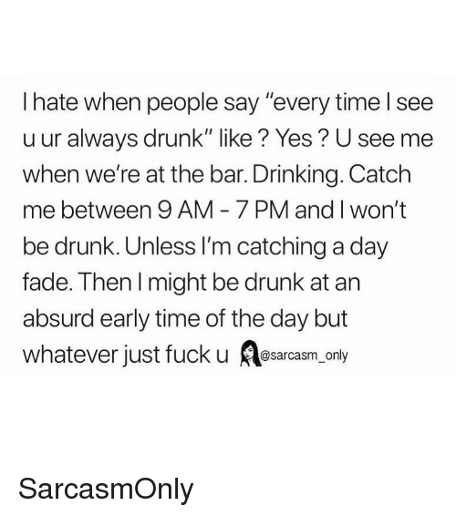 "Drinking, Drunk, and Funny: I hate when people say ""every time l see  u ur always drunk"" like? Yes? U see mee  when we're at the bar. Drinking. Catch  me between 9 AM 7 PM and I won't  be drunk. Unless I'm catching a day  fade. Then l might be drunk at arn  absurd early time of the day but  whatever just fuck u srcsm only SarcasmOnly"