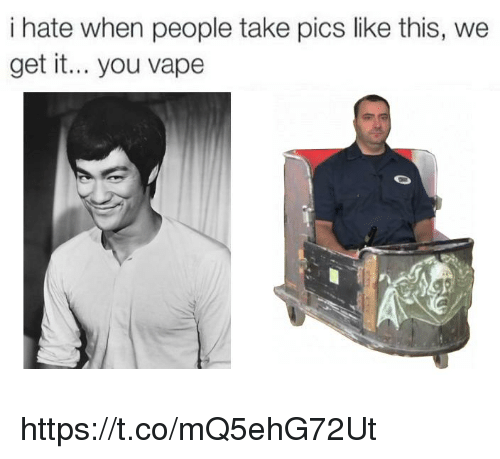 Vape, We Get It, You Vape, and Pics: i hate when people take pics like this, we  get it... you vape https://t.co/mQ5ehG72Ut