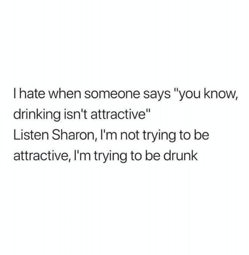 "Drinking, Drunk, and Memes: I hate when someone says ""you know,  drinking isn't attractive""  Listen Sharon, I'm not trying to be  attractive, 'm trying to be drunk"