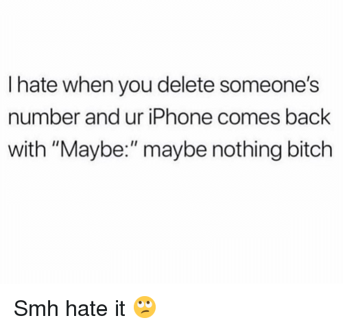 """Bitch, Funny, and Iphone: I hate when you delete someone's  number and ur iPhone comes back  with """"Maybe:"""" maybe nothing bitch Smh hate it 🙄"""