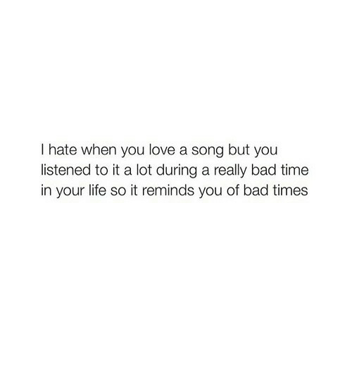 Bad Time: I hate when you love a song but you  listened to it a lot during a really bad time  in your life so it reminds you of bad times