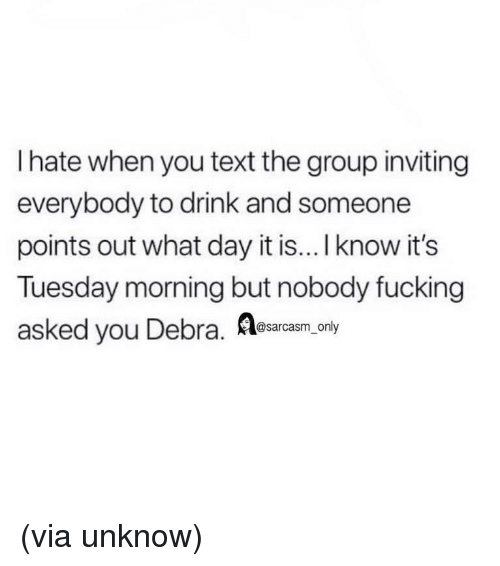 Fucking, Funny, and Memes: I hate when you text the group inviting  everybody to drink and someone  points out what day it is... I know it's  Tuesday morning but nobody fucking  asked you Debra. Aaonpy  @sarcasm_only (via unknow)