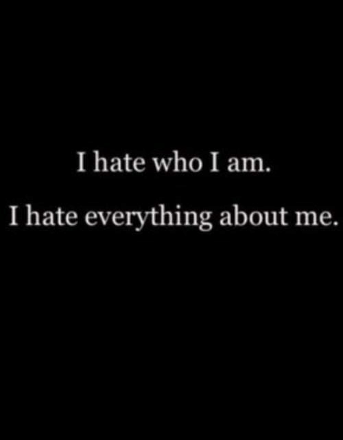 Who, I Hate Everything, and Hate: I hate who I am.  I hate everything about me.