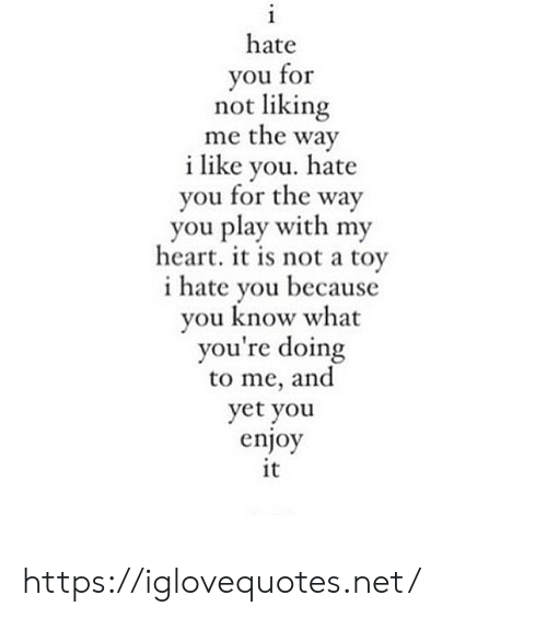 Heart It: i  hate  you for  not liking  me the way  ilike you. hate  you for the way  you play with my  heart. it is not a toy  hate you because  you know what  you're doing  to me, and  yet you  enjoy  it https://iglovequotes.net/