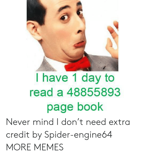 never mind: I have 1 day to  read a 48855893  page book Never mind I don't need extra credit by Spider-engine64 MORE MEMES
