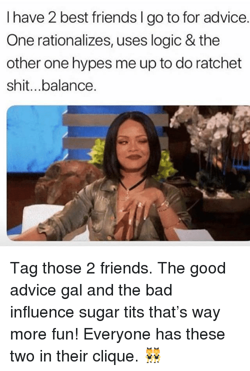 Advice, Bad, and Clique: I have 2 best friends I go to for advice.  One rationalizes, uses logic & the  other one hypes me up to do ratchet  shit...balance. Tag those 2 friends. The good advice gal and the bad influence sugar tits that's way more fun! Everyone has these two in their clique. 👯♀️