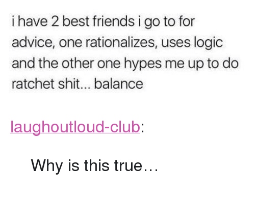 """Advice, Club, and Friends: i have 2 best friends i go to for  advice, one rationalizes, uses logic  and the other one hypes me up to do  ratchet shit... balance <p><a href=""""http://laughoutloud-club.tumblr.com/post/172141985284/why-is-this-true"""" class=""""tumblr_blog"""">laughoutloud-club</a>:</p>  <blockquote><p>Why is this true…</p></blockquote>"""