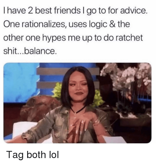 Advice, Friends, and Funny: I have 2 best friends I go to for advice.  One rationalizes, uses logic & the  other one hypes me up to do ratchet  shit...balance. Tag both lol