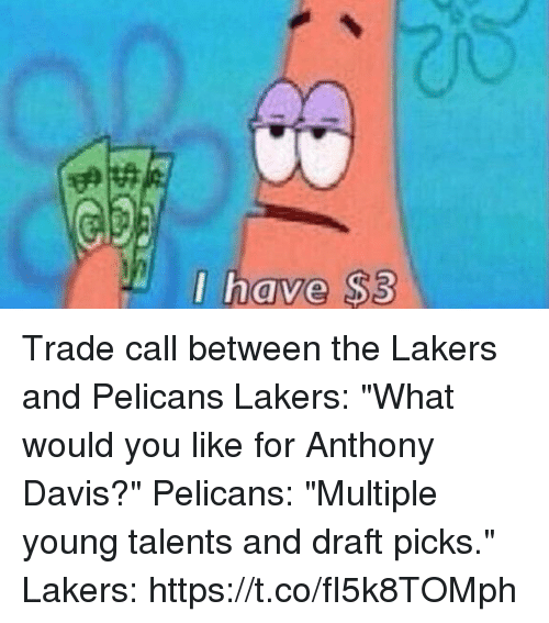 """Los Angeles Lakers, Sports, and Anthony Davis: I have $3  0 Trade call between the Lakers and Pelicans   Lakers: """"What would you like for Anthony Davis?""""  Pelicans: """"Multiple young talents and draft picks.""""  Lakers: https://t.co/fI5k8TOMph"""