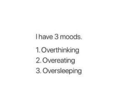 Oversleeping, Overeating, and Overthinking: I have 3 moods.  1.Overthinking  2. Overeating  3. Oversleeping