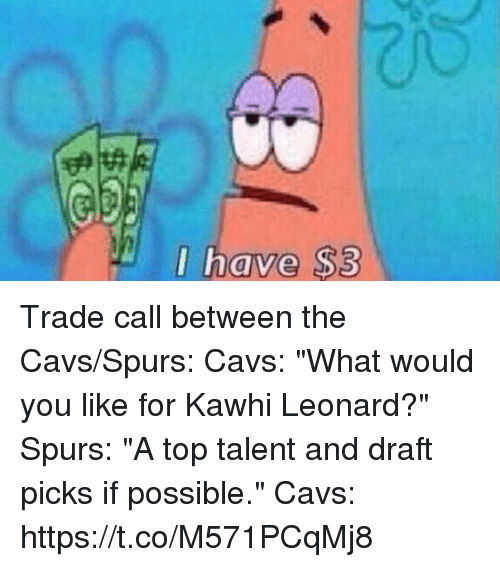 "Cavs, Sports, and Kawhi Leonard: I have $3 Trade call between the Cavs/Spurs:   Cavs: ""What would you like for Kawhi Leonard?""  Spurs: ""A top talent and draft picks if possible.""  Cavs: https://t.co/M571PCqMj8"