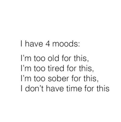 Time, Sober, and Old: I have 4 moods:  I'm too old for this,  I'm too tired for this,  I'm too sober for this,  I don't have time for this