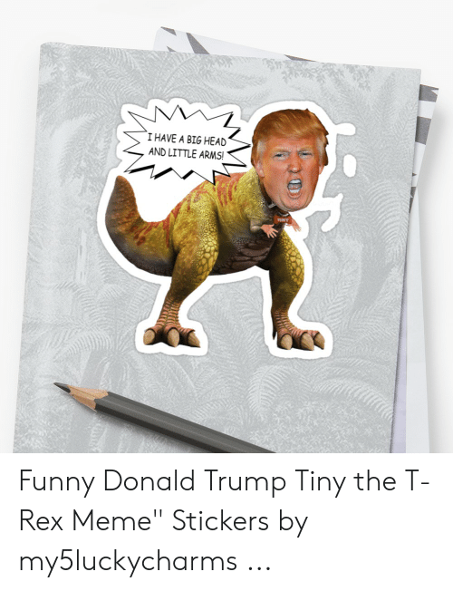 """T Rex Meme: I HAVE A BIG HEAD  AND LITTLE ARMS!  TINY Funny Donald Trump Tiny the T-Rex Meme"""" Stickers by my5luckycharms ..."""