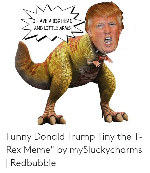 """T Rex Meme: I HAVE A BIG HEAD  AND LITTLE ARMS!  TINY Funny Donald Trump Tiny the T-Rex Meme"""" by my5luckycharms 